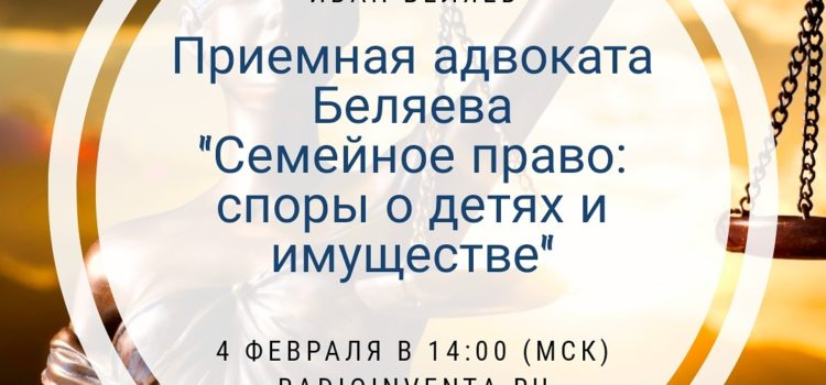 Приемная адвоката Беляева: Семейное право — споры о детях и имуществе