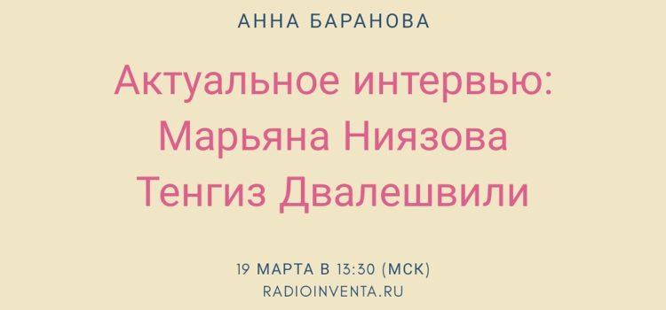 Актуальное интервью: Марьяна Ниязова, Тенгиз Двалешвили