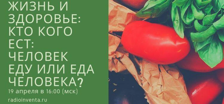 Жизнь и здоровье: Кто кого ест: человек еду или еда человека?