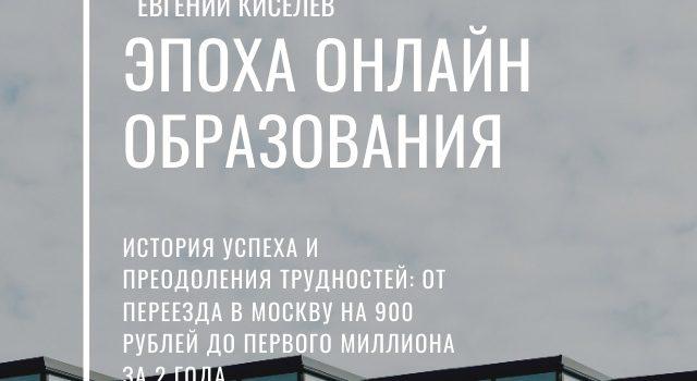 Эпоха онлайн образования: История успеха и преодоления трудностей: от переезда в Москву на 900 рублей до первого миллиона за 2 года